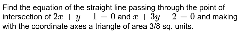 Find the equation of the straight line passing through the point of   intersection of `2x+y-1=0` and `x+3y-2=0` and making with the coordinate axes a triangle of area 3/8 sq. units.