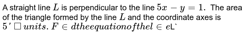 A straight line `L` is perpendicular to the line `5x-y=1.` The area of the triangle formed by the line `L` and the coordinate axes is `5' square units. Find the equation of the line `L`