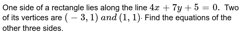 One side of a rectangle lies along the line `4x+7y+5=0.` Two of its vertices are `(-3,1)` `a n d` `(1,1)dot` Find the equations of the other three sides.