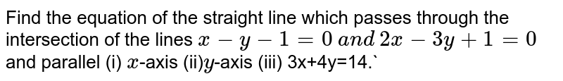 Find the equation of the straight line which passes through the   intersection of the lines `x-y-1=0` `a n d` `2x-3y+1=0` and parallel (i) `x`-axis (ii)`y`-axis (iii) 3x+4y=14.`