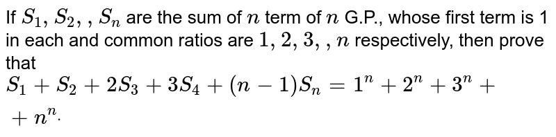 If `S_1, S_2,  ,S_n` are the sum of `n` term of `n` G.P., whose first term is 1 in each and common ratios are `1,2,3, ,n` respectively, then prove that  `S_1+S_2+2S_3+3S_4+(n-1)S_n=1^n+2^n+3^n++n^ndot`