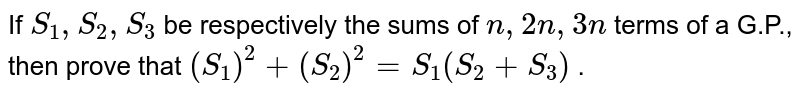 If `S_1, S_2, S_3` be respectively the sums of `n ,2n ,3n` terms of a G.P., then prove that `(S_1)^2+(S_2)^2=S_1(S_2+S_3)` .