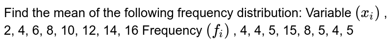Find the mean of the following frequency   distribution: Variable `(x_i)` , 2, 4, 6, 8,   10, 12, 14, 16 Frequency `(f_i)` , 4, 4, 5, 15,   8, 5, 4, 5