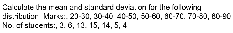 Calculate the mean and standard deviation for the following   distribution: Marks:, 20-30,   30-40, 40-50, 50-60, 60-70, 70-80, 80-90 No. of   students:, 3, 6, 13, 15, 14, 5, 4