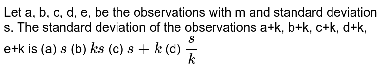 Let a, b, c, d, e, be the observations with m and standard deviation s.   The standard deviation of the observations a+k, b+k, c+k, d+k, e+k is (a) `s`  (b) `k s`  (c) `s+k` (d) `s/k`