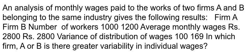 An analysis of monthly wages paid to the works of two firms A and B   belonging to the same industry gives the following results:       Firm A   Firm B     Number of     workers   1000   1200     Average monthly wages   Rs. 2800   Rs. 2800     Variance of distribution of wages   100   169    In which firm, A or B is there greater variability in individual wages?