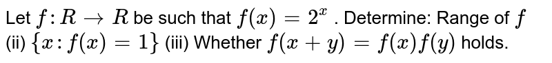 Let `f: R\rightarrowR` be such that `f(x)=2^x` . Determine: Range of `f`  (ii) `{x :f(x)=1}`   (iii) Whether `f(x+y)=f(x)f(y)` holds.