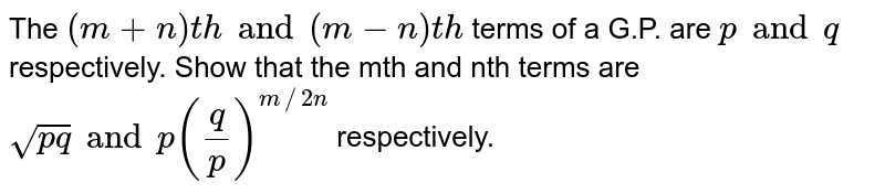 The `(m+n)th and (m-n)th` terms of a G.P. are `p and q` respectively. Show that the mth and nth terms are `sqrt(p q) and p(q/p)^(m//2n)` respectively.