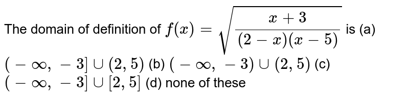 The domain of definition of `f(x)=sqrt((x+3)/((2-x)(x-5)))` is (a)`(-oo,-3]uu(2,5)`  (b) `(-oo,-3)uu(2,5)`  (c) `(-oo,-3]uu[2,5]` (d) none of these