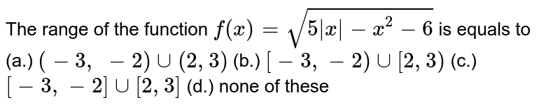 The range of the function `f(x)=sqrt(5|x| - x^2 - 6)` is equals to          (a.) `(-3,\ -2)uu(2,3)` (b.) `[-3,-2)uu[2,3)`  (c.) `[-3,-2]uu[2,3]` (d.) none of these