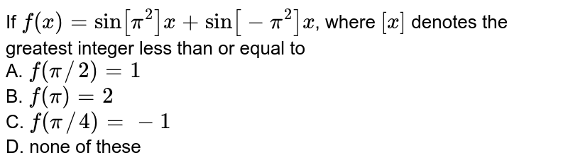 If `f(x)=sin[pi^2]x+sin[-pi^2]x`, where `[x]` denotes the greatest integer less than or equal to<br> A. `f(pi//2)=1`<br> B. `f(pi)=2`<br> C. `f(pi//4)=-1`<br> D. none of these