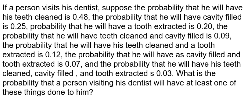 If a person visits his dentist, suppose the probability that he will   have his teeth cleaned is 0.48, the probability that he will have cavity   filled is 0.25, probability that he will have a tooth extracted is 0.20, the probability   that he will have teeth cleaned and cavity filled is 0.09, the probability that   he will have his teeth cleaned and a tooth extracted is 0.12, the probability   that he will have as cavity filled and tooth extracted is 0.07, and the   probability that he will have his teeth cleaned, cavity filled , and tooth   extracted s 0.03. What is the probability that a person visiting his dentist   will have at least one of these things done to him?