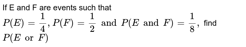 If E and F are events such that `P(E) = 1/4, P(F) =1/2 and P(E  and  F) = 1/8,` find `P(E   or   F)`