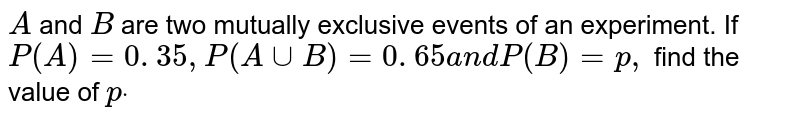 `A` and `B` are two mutually exclusive events of an experiment. If `P(A)=0. 35 ,P(AuuB)=0. 65a n dP(B)=p ,` find the value of `pdot`
