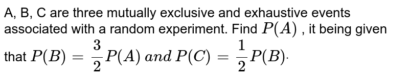 A, B, C are three mutually exclusive and exhaustive events associated   with a random experiment. Find `P(A)` , it being given that `P(B)=3/2P(A)` `a n d` `P(C)=1/2P(B)dot`