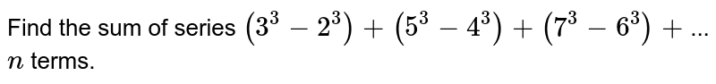 Find the sum of series `(3^3-2^3)+(5^3-4^3)+(7^3-6^3)+`... `n` terms.