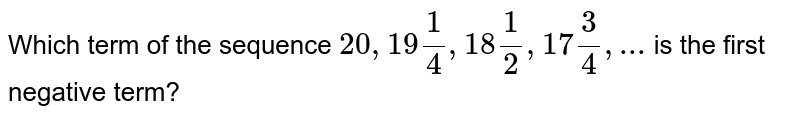 Which term of the sequence `20,19 1/4, 18 1/2, 17 3/4,...` is the first negative term?