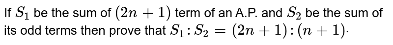 If `S_1` be the sum of `(2n+1)` term of an A.P. and `S_2` be the sum of its odd terms then prove that `S_1: S_2=(2n+1):(n+1)dot`