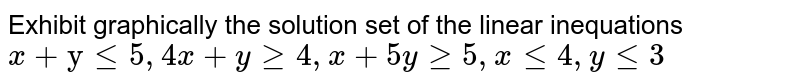 """Exhibit graphically the solution set of the linear   inequations `x+""""y""""lt=5,4x+ygeq4,x+5ygeq5,xlt=4,ylt=3`"""