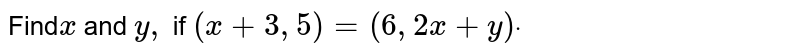 Find`x ` and `y ,` if `(x+3,5)=(6,2x+y)dot`