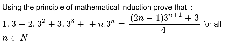 Using the principle of mathematical induction prove that `:`  `1. 3+2. 3^2+3. 3^3++n .3^n=((2n-1)3^(n+1)+3)/4^` for all `n in  N` .