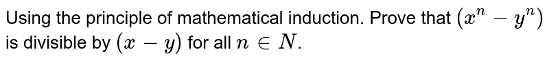 Using the  principle of mathematical induction. Prove that `(x^(n)-y^(n))` is divisible by `(x-y)` for all ` n in N`.