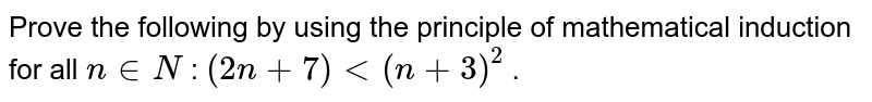 Prove the following by using the principle of   mathematical induction for all `n in  N` : `(2n+7)<(n+3)^2` .