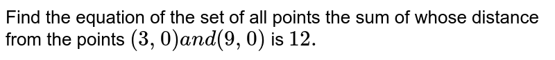 Find the equation of the set of all points the sum   of whose distance from the points `(3,0)a n d(9,0)` is `12.`