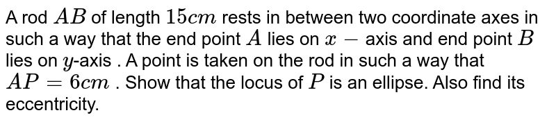 A rod `A B` of length `15c m` rests in between two coordinate axes in such a way   that the end point `A` lies on `x-`axis and end point `B` lies on `y`-axis . A point is taken on the rod in such a way that `A P=6c m` . Show that the locus of `P` is an ellipse. Also find its eccentricity.
