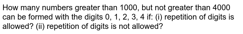 How many numbers greater than 1000, but not greater than 4000 can be   formed with the digits 0, 1, 2, 3, 4 if: (i)   repetition of digits is allowed? (ii) repetition of   digits is not allowed?