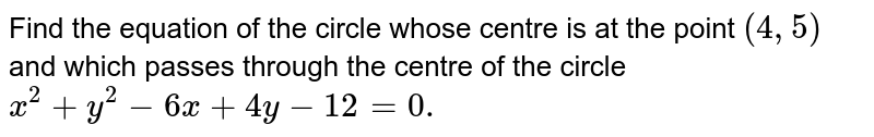 Find the equation of the circle whose centre is at   the point `(4,5)` and which passes through the centre of the circle `x^2+y^2-6x+4y-12=0.`