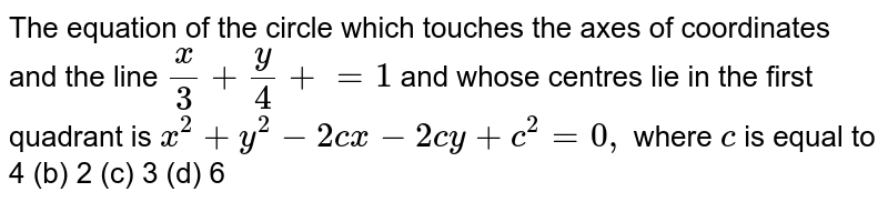 The equation of the circle which touches the axes   of coordinates and the line `x/3+y/4+=1` and whose centres lie in the first quadrant is `x^2+y^2-2c x-2c y+c^2=0,` where `c` is equal to 4 (b) 2 (c) 3 (d) 6
