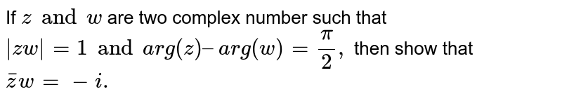 If `z and w` are two complex number such that `|zw|=1 and arg (z) – arg (w) = pi/2,`  then show that `overline zw = -i.`