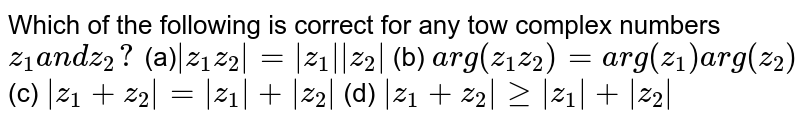 Which of the following is correct for any tow complex numbers `z_1a n dz_2?`  (a)`|z_1z_2|=|z_1||z_2|` (b) `a r g(z_1z_2)=a r g(z_1)a r g(z_2)`  (c) `|z_1+z_2|=|z_1|+|z_2|` (d) `|z_1+z_2|geq|z_1|+|z_2|`