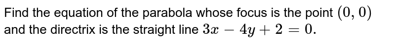 Find the equation of the parabola whose focus is   the point `(0,0)` and the directrix is the   straight line `3x-4y+2=0.`
