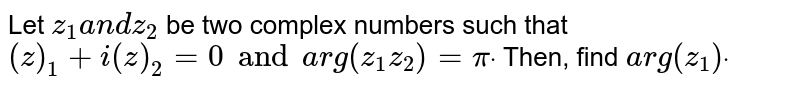 Let `z_1a n dz_2` be two complex numbers such that `(  z )_1+i(  z )_2=0 and   arg(z_1z_2)=pidot` Then, find `a r g(z_1)dot`