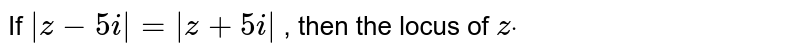 If `|z-5i|=|z+5i|` , then the locus of `zdot`