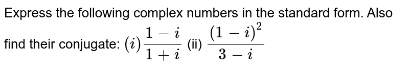 Express the following complex numbers in the standard form. Also find   their conjugate: `(i)  (1-i)/(1+i)` (ii) `((1-i)^2)/(3-i)`