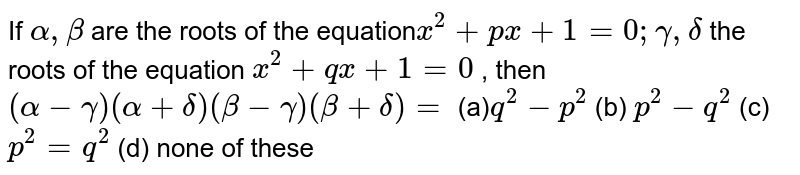 If `alpha,beta` are the roots of the equation`x^2+p x+1=0;gamma,delta` the roots of the equation `x^2+q x+1=0` , then `(alpha-gamma)(alpha+delta)(beta-gamma)(beta+delta)=`  (a)`q^2-p^2`  (b) `p^2-q^2`  (c) `p^2=q^2`  (d) none of these