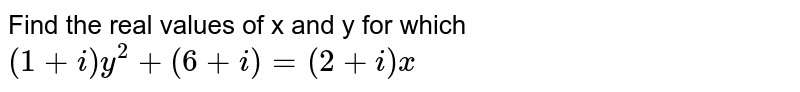Find the real values of x and y for which  `(1+i)y^2+(6+i)=(2+i)x `