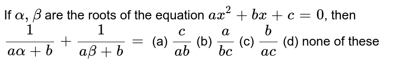 If `alpha,beta` are the roots of the equation `a x^2+b x+c=0`, then `1/(aalpha+b)+1/(abeta+b)=`  (a) `c/(ab)`  (b) `a/(bc)`  (c) `b/(ac)`  (d) none of these