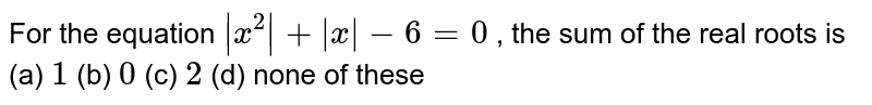 For the equation `|x^2|+|x|-6=0` , the sum of the real roots is (a) `1`  (b) `0`  (c) `2`  (d) none of these