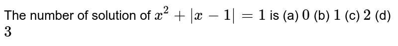 The number of solution of `x^2+|x-1|=1` is (a) `0`  (b) `1`  (c) `2`  (d) `3`