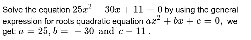 Solve the equation `25 x^2-30 x+11=0` by using the general expression for roots quadratic equation `a x^2+b x+c=0,` we get: `a=25 ,b=-30 and c-11` .