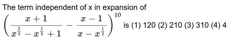 The term   independent of x in expansion of `((x+1)/(x^(2/3)-x^(1/3)+1)-(x-1)/(x-x^(1/2)))^10` is  (1) 120   (2) 210 (3) 310 (4) 4