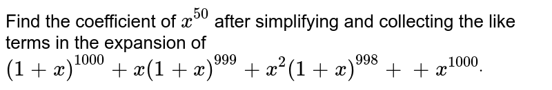Find the coefficient of `x^(50)` after simplifying and collecting the like terms in the expansion of `(1+x)^(1000)+x(1+x)^(999)+x^2(1+x)^(998)++x^(1000)dot`
