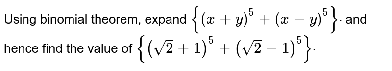 Using binomial theorem, expand `{(x+y)^5+(x-y)^5}dot` and hence find the value of `{(sqrt(2)+1)^5+(sqrt(2)-1)^5}dot`