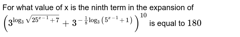 For what value of x is the ninth term in the expansion of `(3^(log_3 sqrt(25^(x-1) +7)) + 3^(-1/8 log_3 (5^(x-1) +1)))^10` is equal to `180`
