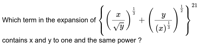 Which term in the expansion of `{(x/sqrty)^ (1/3)+(y/(x)^(1/3))^(1/2)}^21`contains x and y to one and the same power ?