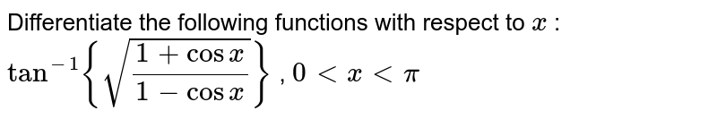 Differentiate the following functions with respect to `x` : `tan^(-1){sqrt((1+cosx)/(1-cosx))}` , `0< x < pi`